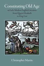 Constituting Old Age in Early Modern English Literature, from Queen Elizabeth to King Lear