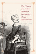 The Virtuous and Violent Women of Seventeenth-Century Massachusetts